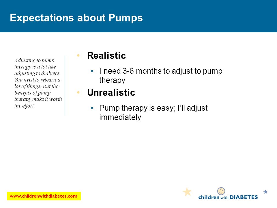 Expectations about Pumps Realistic I need 3-6 months to adjust to pump therapy Unrealistic Pump therapy is easy; Ill adjust immediately Adjusting to pump therapy is a lot like adjusting to diabetes.