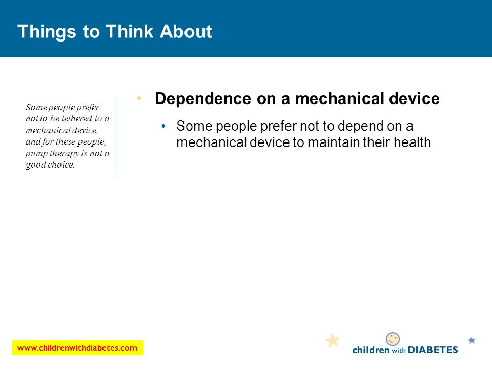 Things to Think About Dependence on a mechanical device Some people prefer not to depend on a mechanical device to maintain their health Some people prefer not to be tethered to a mechanical device, and for these people, pump therapy is not a good choice.