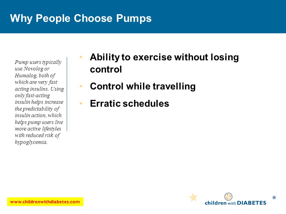 Why People Choose Pumps Ability to exercise without losing control Control while travelling Erratic schedules Pump users typically use Novolog or Humalog, both of which are very fast acting insulins.