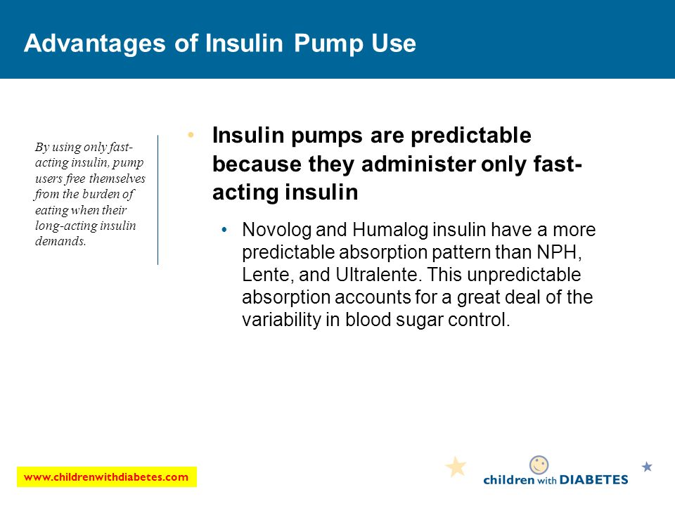 Advantages of Insulin Pump Use Insulin pumps are predictable because they administer only fast- acting insulin Novolog and Humalog insulin have a more predictable absorption pattern than NPH, Lente, and Ultralente.