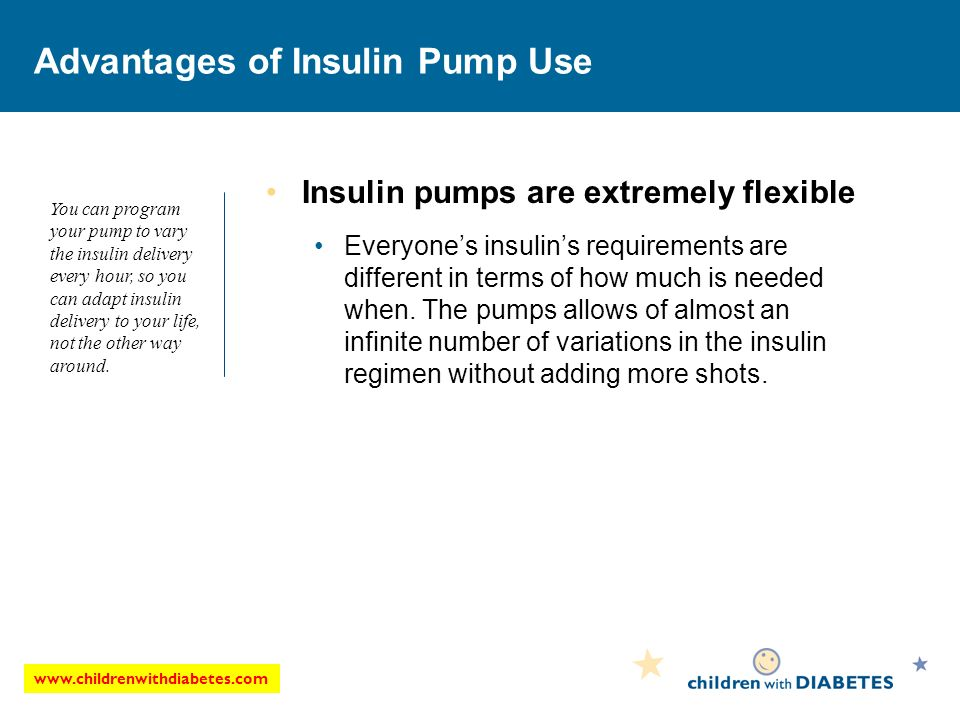 Advantages of Insulin Pump Use Insulin pumps are extremely flexible Everyones insulins requirements are different in terms of how much is needed when.