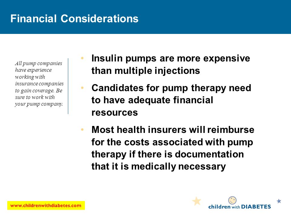 Financial Considerations Insulin pumps are more expensive than multiple injections Candidates for pump therapy need to have adequate financial resources Most health insurers will reimburse for the costs associated with pump therapy if there is documentation that it is medically necessary All pump companies have experience working with insurance companies to gain coverage.