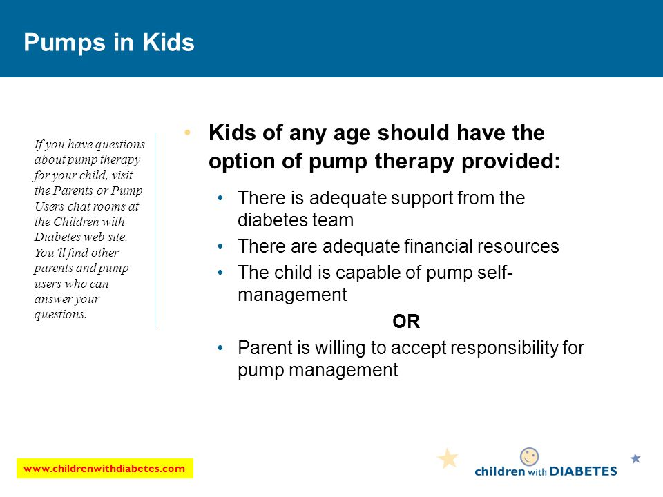 Pumps in Kids Kids of any age should have the option of pump therapy provided: There is adequate support from the diabetes team There are adequate financial resources The child is capable of pump self- management OR Parent is willing to accept responsibility for pump management If you have questions about pump therapy for your child, visit the Parents or Pump Users chat rooms at the Children with Diabetes web site.