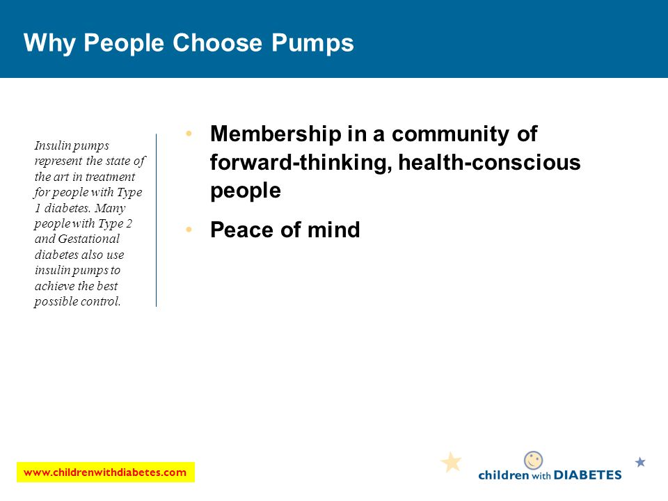 Why People Choose Pumps Membership in a community of forward-thinking, health-conscious people Peace of mind Insulin pumps represent the state of the art in treatment for people with Type 1 diabetes.
