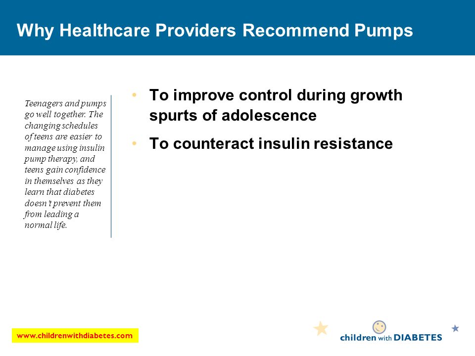 Why Healthcare Providers Recommend Pumps To improve control during growth spurts of adolescence To counteract insulin resistance Teenagers and pumps go well together.