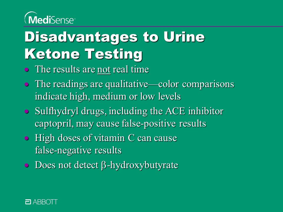Disadvantages to Urine Ketone Testing The results are not real time The results are not real time The readings are qualitativecolor comparisons indicate high, medium or low levels The readings are qualitativecolor comparisons indicate high, medium or low levels Sulfhydryl drugs, including the ACE inhibitor captopril, may cause false-positive results Sulfhydryl drugs, including the ACE inhibitor captopril, may cause false-positive results High doses of vitamin C can cause false-negative results High doses of vitamin C can cause false-negative results Does not detect -hydroxybutyrate Does not detect -hydroxybutyrate