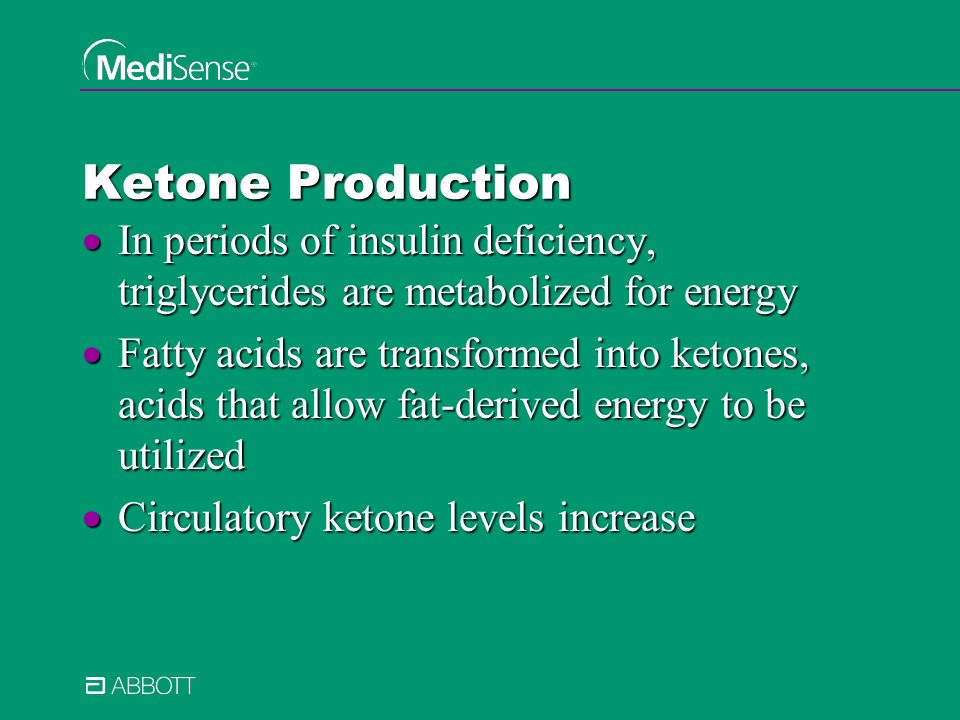 Ketone Production In periods of insulin deficiency, triglycerides are metabolized for energy In periods of insulin deficiency, triglycerides are metabolized for energy Fatty acids are transformed into ketones, acids that allow fat-derived energy to be utilized Fatty acids are transformed into ketones, acids that allow fat-derived energy to be utilized Circulatory ketone levels increase Circulatory ketone levels increase