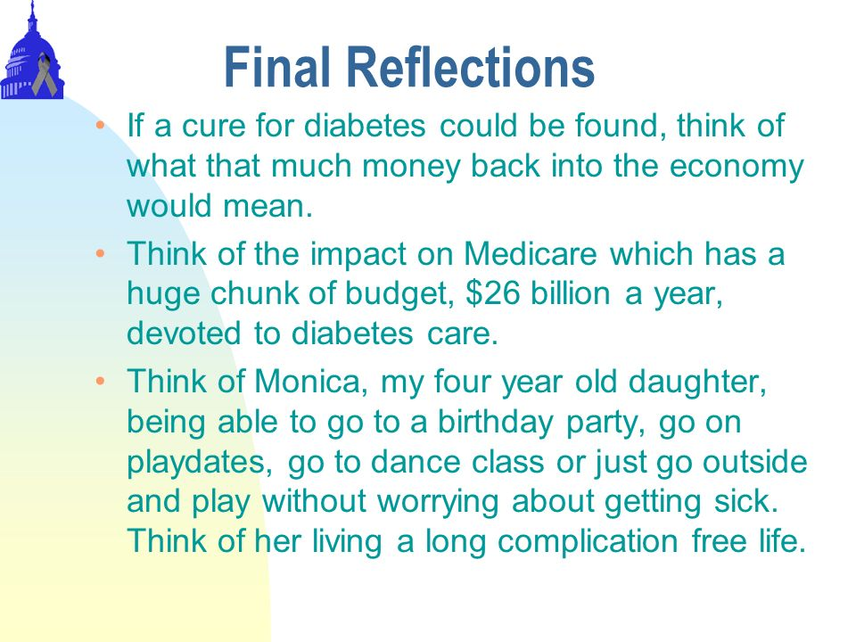 Final Reflections If a cure for diabetes could be found, think of what that much money back into the economy would mean.