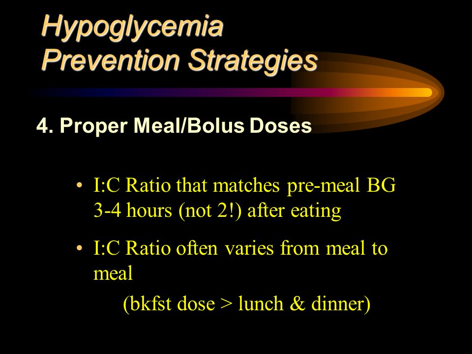 Hypoglycemia Prevention Strategies I:C Ratio that matches pre-meal BG 3-4 hours (not 2!) after eating I:C Ratio often varies from meal to meal (bkfst dose > lunch & dinner) 4.