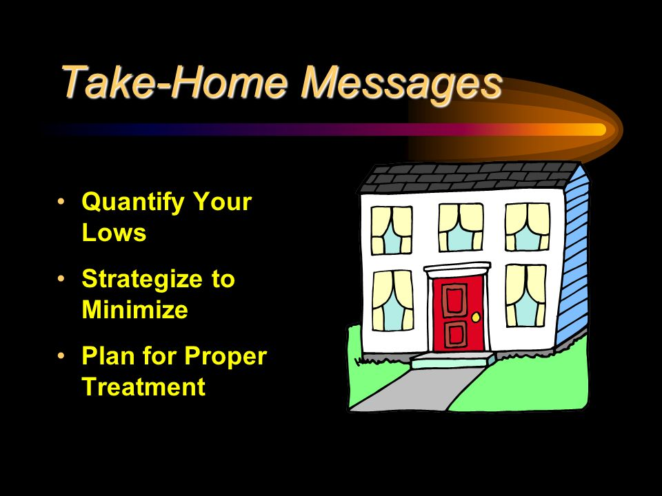 Take-Home Messages Quantify Your Lows Strategize to Minimize Plan for Proper Treatment