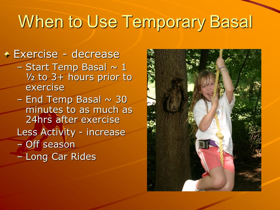 When to Use Temporary Basal Exercise - decrease –Start Temp Basal ~ 1 ½ to 3+ hours prior to exercise –End Temp Basal ~ 30 minutes to as much as 24hrs after exercise Less Activity - increase –Off season –Long Car Rides