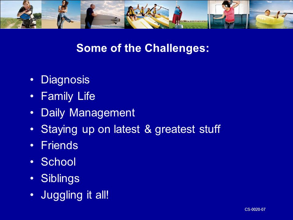 CS Some of the Challenges: Diagnosis Family Life Daily Management Staying up on latest & greatest stuff Friends School Siblings Juggling it all!