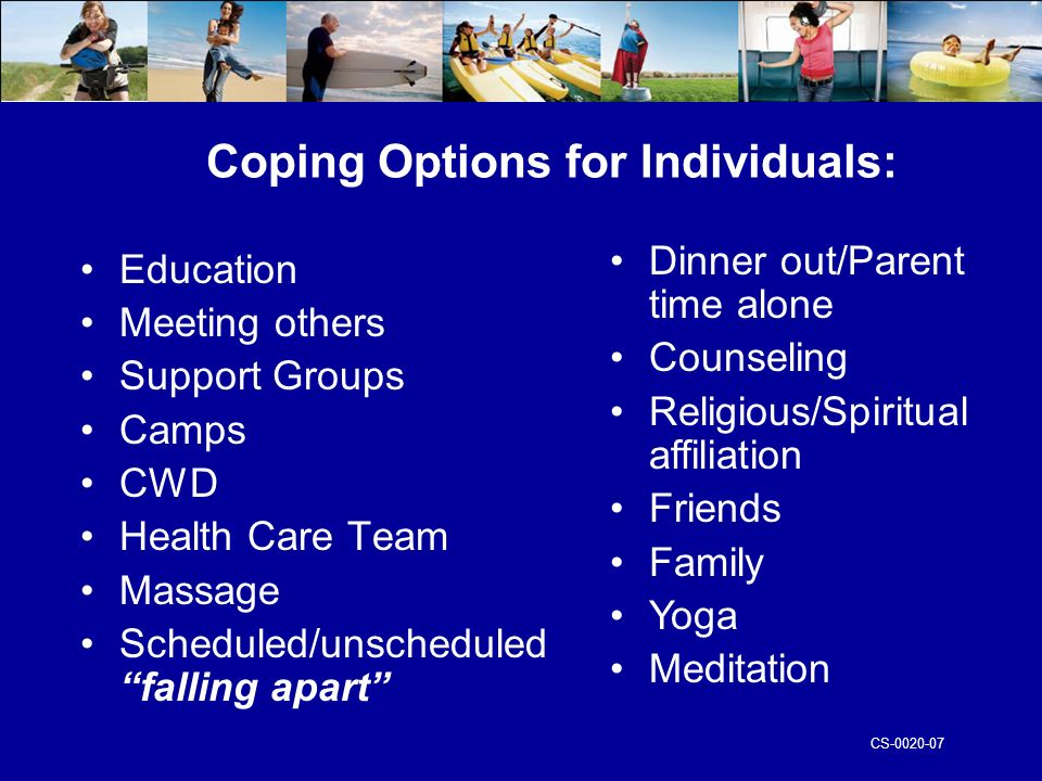 CS Coping Options for Individuals: Education Meeting others Support Groups Camps CWD Health Care Team Massage Scheduled/unscheduled falling apart Dinner out/Parent time alone Counseling Religious/Spiritual affiliation Friends Family Yoga Meditation