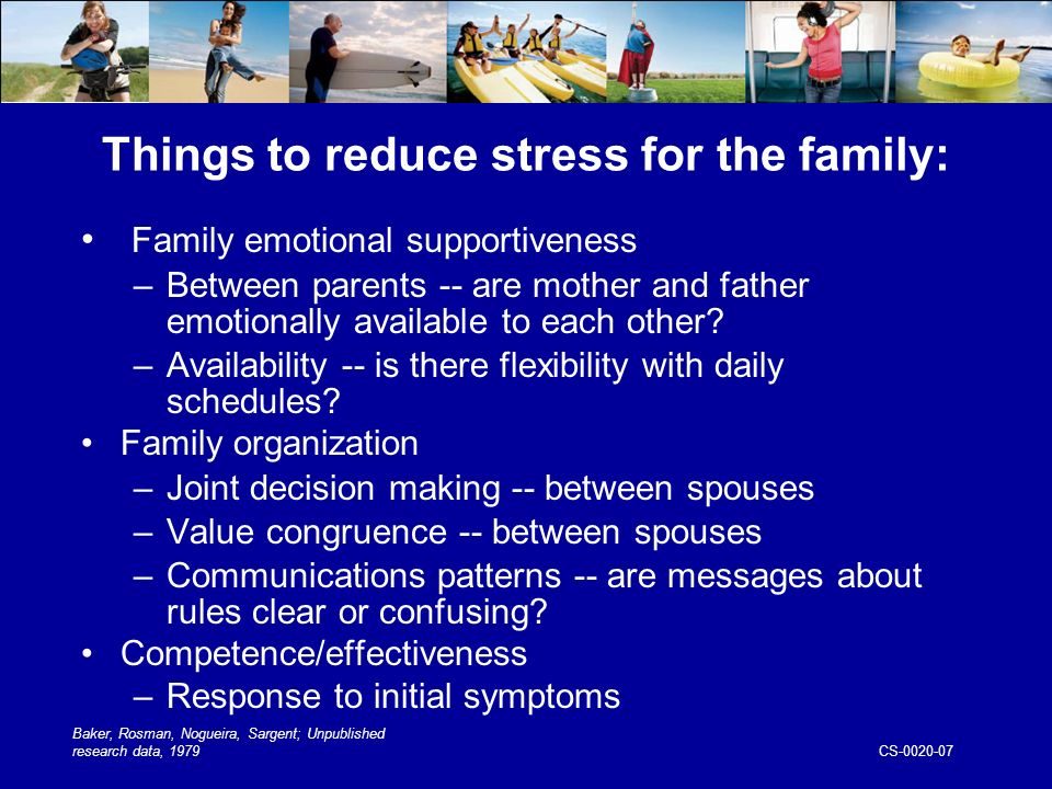 CS Things to reduce stress for the family: Family emotional supportiveness –Between parents -- are mother and father emotionally available to each other.