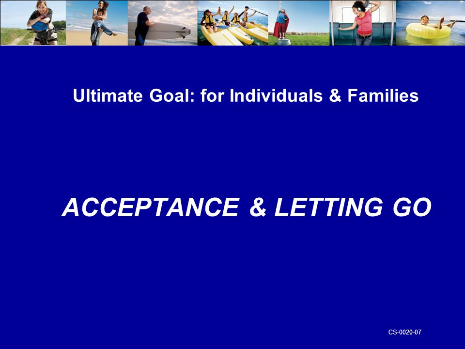 CS Ultimate Goal: for Individuals & Families ACCEPTANCE & LETTING GO