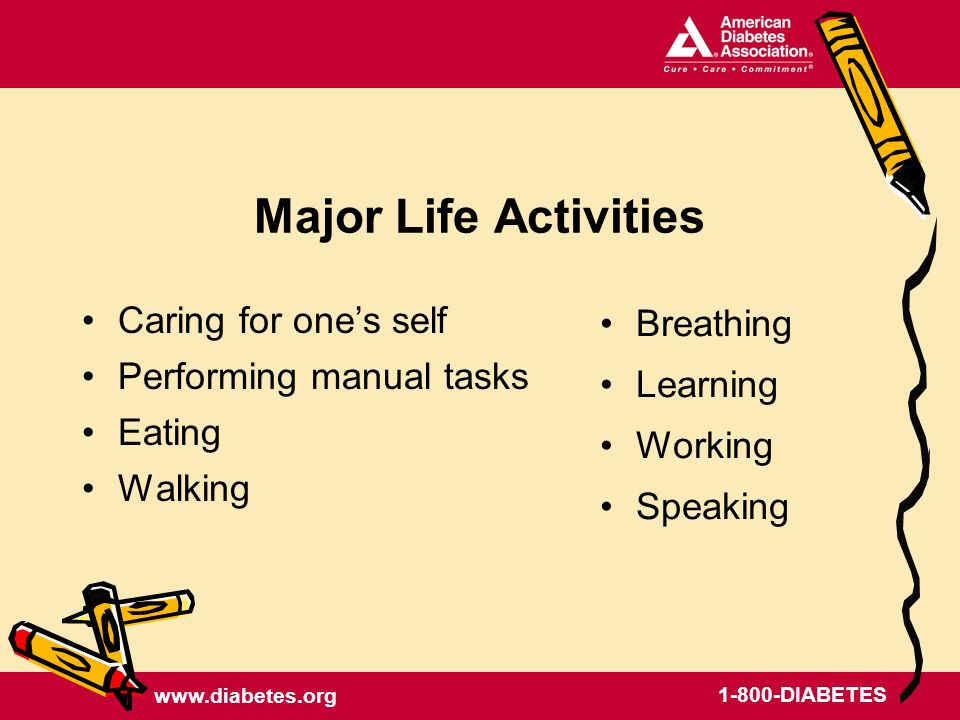 DIABETES Major Life Activities Caring for ones self Performing manual tasks Eating Walking Breathing Learning Working Speaking