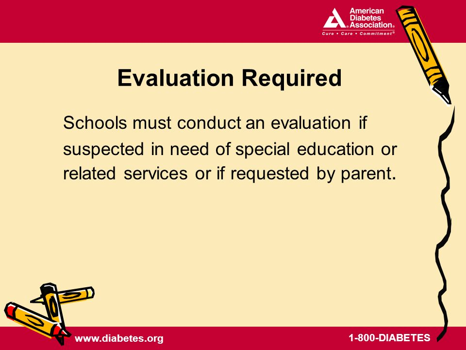DIABETES Evaluation Required Schools must conduct an evaluation if suspected in need of special education or related services or if requested by parent.