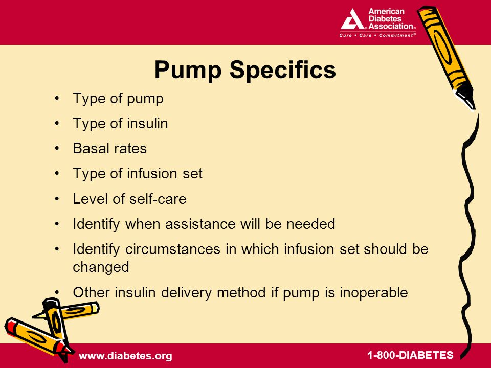 DIABETES Pump Specifics Type of pump Type of insulin Basal rates Type of infusion set Level of self-care Identify when assistance will be needed Identify circumstances in which infusion set should be changed Other insulin delivery method if pump is inoperable