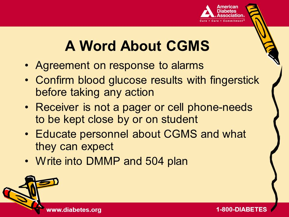 DIABETES A Word About CGMS Agreement on response to alarms Confirm blood glucose results with fingerstick before taking any action Receiver is not a pager or cell phone-needs to be kept close by or on student Educate personnel about CGMS and what they can expect Write into DMMP and 504 plan