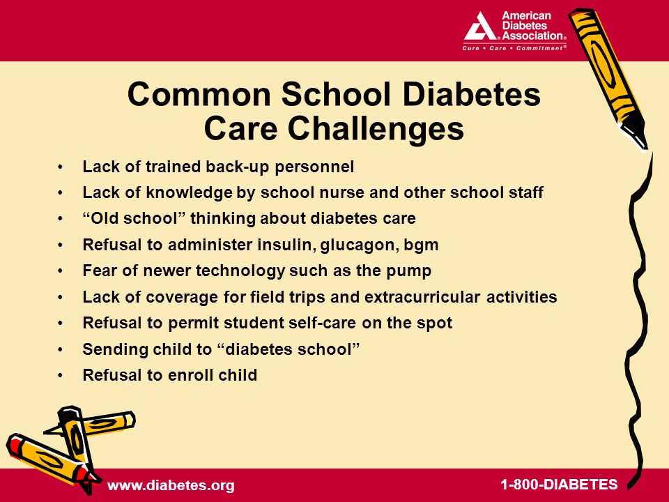 DIABETES Common School Diabetes Care Challenges Lack of trained back-up personnel Lack of knowledge by school nurse and other school staff Old school thinking about diabetes care Refusal to administer insulin, glucagon, bgm Fear of newer technology such as the pump Lack of coverage for field trips and extracurricular activities Refusal to permit student self-care on the spot Sending child to diabetes school Refusal to enroll child