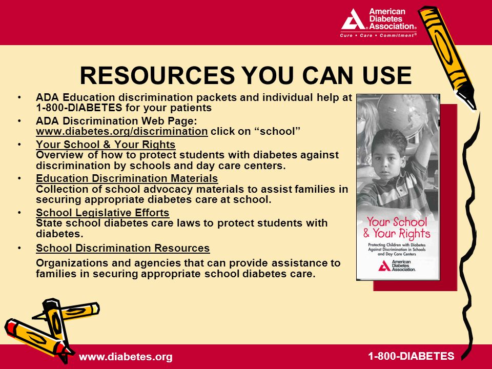 DIABETES ADA Education discrimination packets and individual help at DIABETES for your patients ADA Discrimination Web Page:   click on school   Your School & Your Rights Overview of how to protect students with diabetes against discrimination by schools and day care centers.Your School & Your Rights Education Discrimination Materials Collection of school advocacy materials to assist families in securing appropriate diabetes care at school.Education Discrimination Materials School Legislative Efforts State school diabetes care laws to protect students with diabetes.School Legislative Efforts School Discrimination Resources Organizations and agencies that can provide assistance to families in securing appropriate school diabetes care.