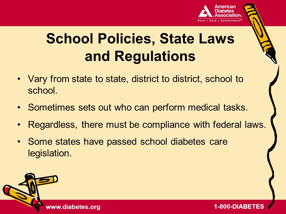 DIABETES School Policies, State Laws and Regulations Vary from state to state, district to district, school to school.