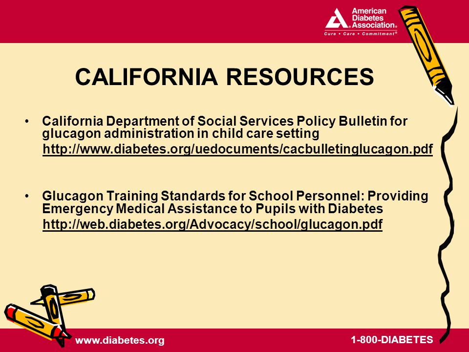 DIABETES CALIFORNIA RESOURCES California Department of Social Services Policy Bulletin for glucagon administration in child care setting   Glucagon Training Standards for School Personnel: Providing Emergency Medical Assistance to Pupils with Diabetes