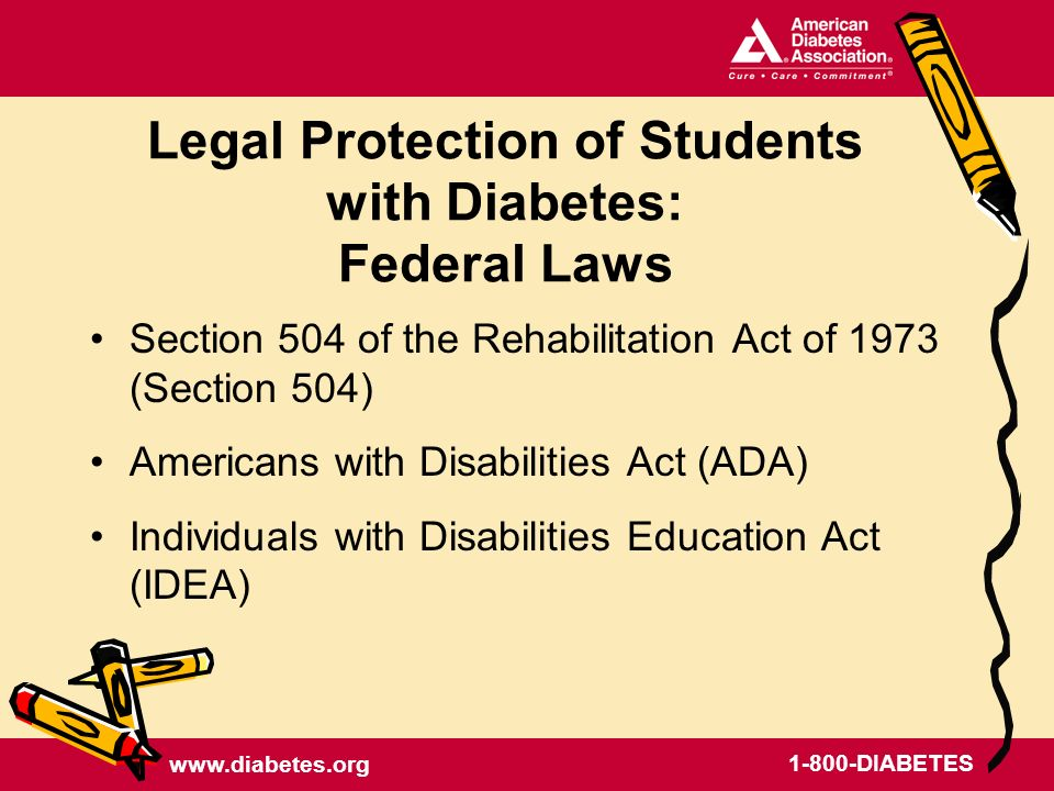DIABETES Legal Protection of Students with Diabetes: Federal Laws Section 504 of the Rehabilitation Act of 1973 (Section 504) Americans with Disabilities Act (ADA) Individuals with Disabilities Education Act (IDEA)