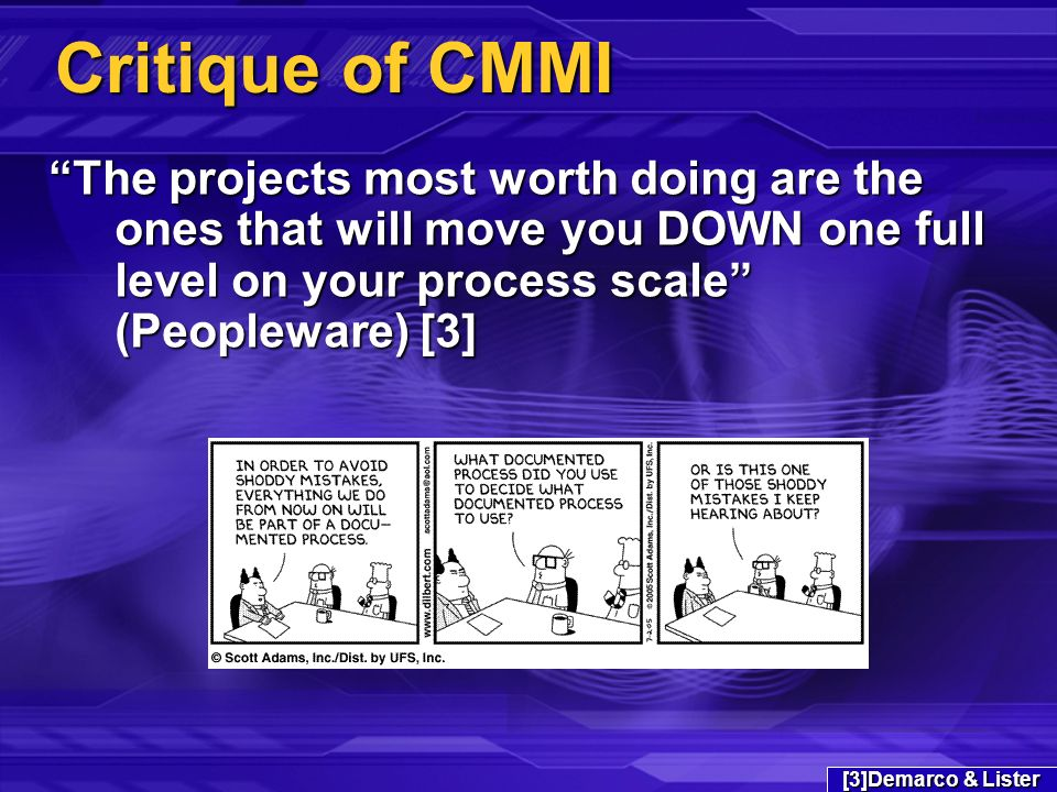 Critique of CMMI The projects most worth doing are the ones that will move you DOWN one full level on your process scale (Peopleware) [3] [3]Demarco & Lister