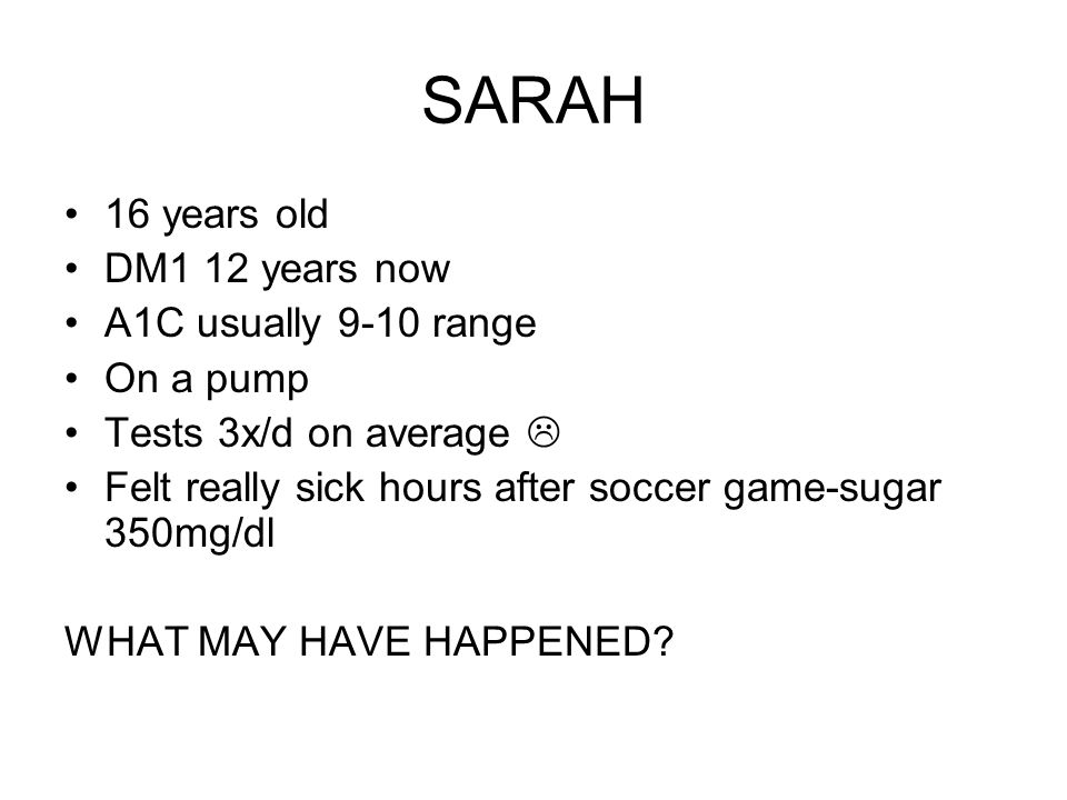 SARAH 16 years old DM1 12 years now A1C usually 9-10 range On a pump Tests 3x/d on average Felt really sick hours after soccer game-sugar 350mg/dl WHAT MAY HAVE HAPPENED