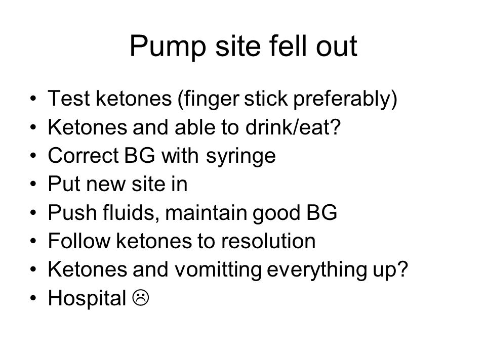 Pump site fell out Test ketones (finger stick preferably) Ketones and able to drink/eat.