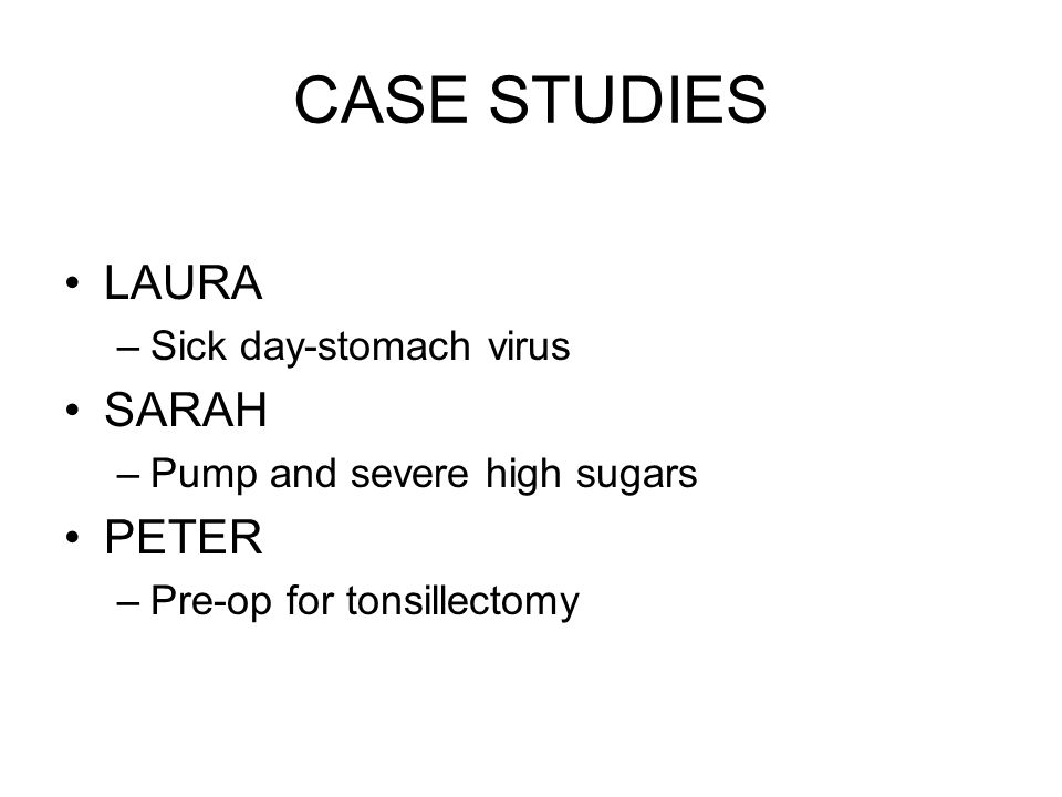 CASE STUDIES LAURA –Sick day-stomach virus SARAH –Pump and severe high sugars PETER –Pre-op for tonsillectomy