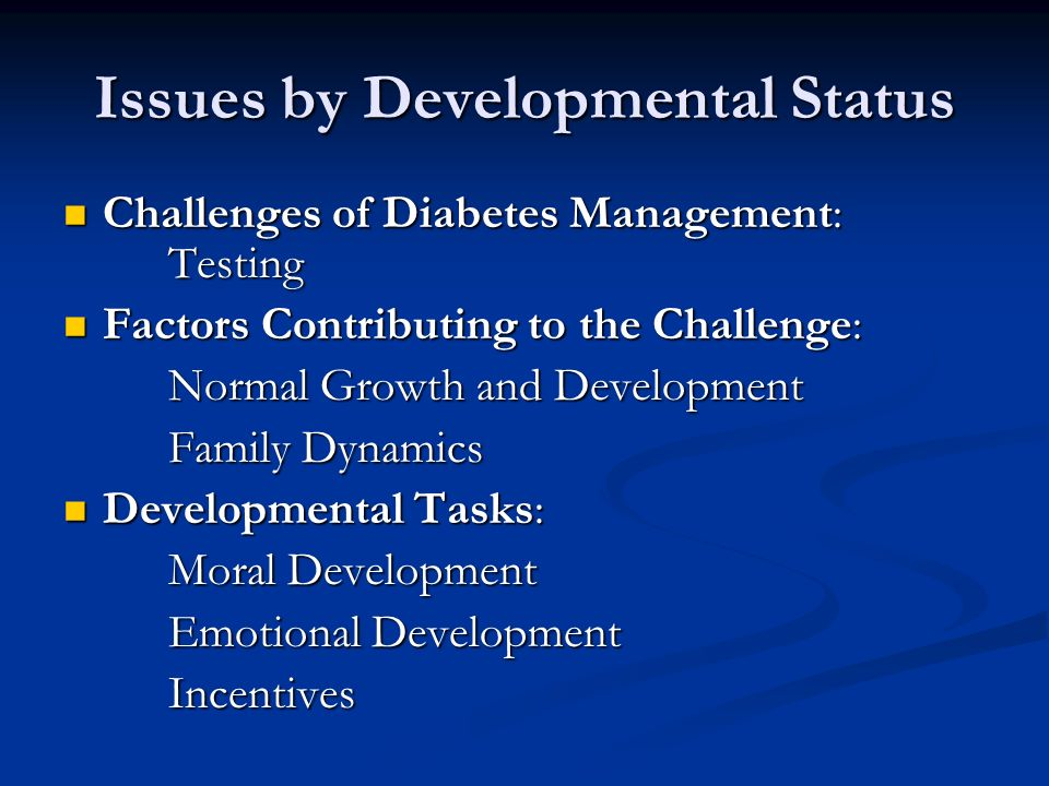 Issues by Developmental Status Challenges of Diabetes Management: Testing Challenges of Diabetes Management: Testing Factors Contributing to the Challenge: Factors Contributing to the Challenge: Normal Growth and Development Family Dynamics Developmental Tasks: Developmental Tasks: Moral Development Emotional Development Incentives