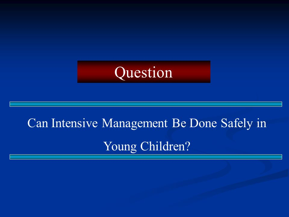Question Can Intensive Management Be Done Safely in Young Children