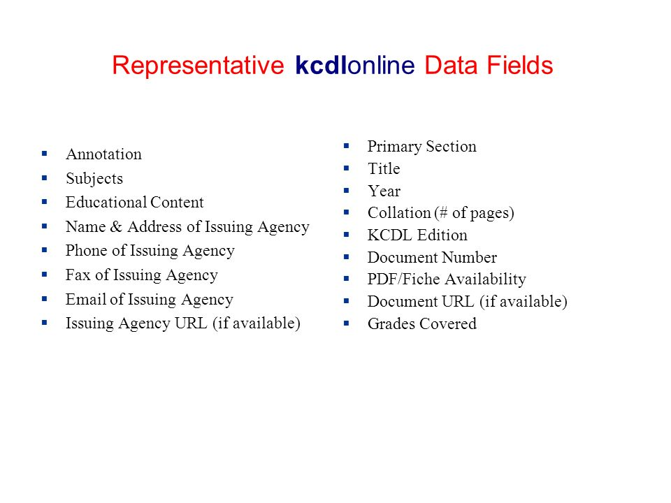 Representative kcdlonline Data Fields Annotation Subjects Educational Content Name & Address of Issuing Agency Phone of Issuing Agency Fax of Issuing Agency Email of Issuing Agency Issuing Agency URL (if available) Primary Section Title Year Collation (# of pages) KCDL Edition Document Number PDF/Fiche Availability Document URL (if available) Grades Covered