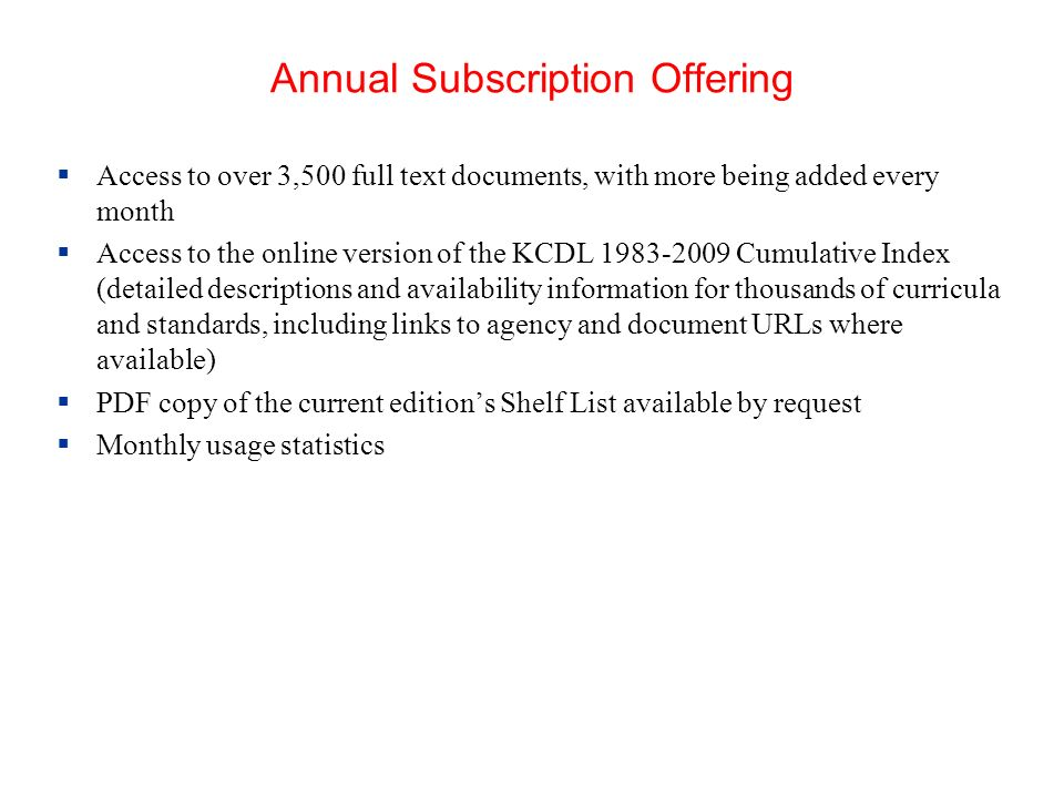 Annual Subscription Offering Access to over 3,500 full text documents, with more being added every month Access to the online version of the KCDL 1983-2009 Cumulative Index (detailed descriptions and availability information for thousands of curricula and standards, including links to agency and document URLs where available) PDF copy of the current editions Shelf List available by request Monthly usage statistics