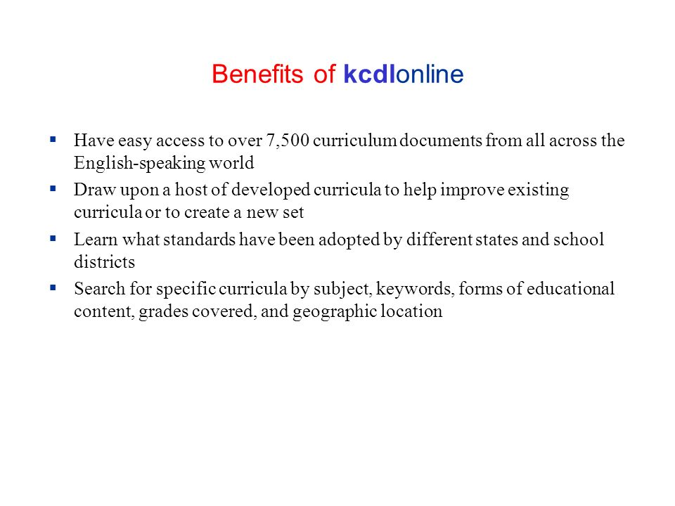 Benefits of kcdlonline Have easy access to over 7,500 curriculum documents from all across the English-speaking world Draw upon a host of developed curricula to help improve existing curricula or to create a new set Learn what standards have been adopted by different states and school districts Search for specific curricula by subject, keywords, forms of educational content, grades covered, and geographic location