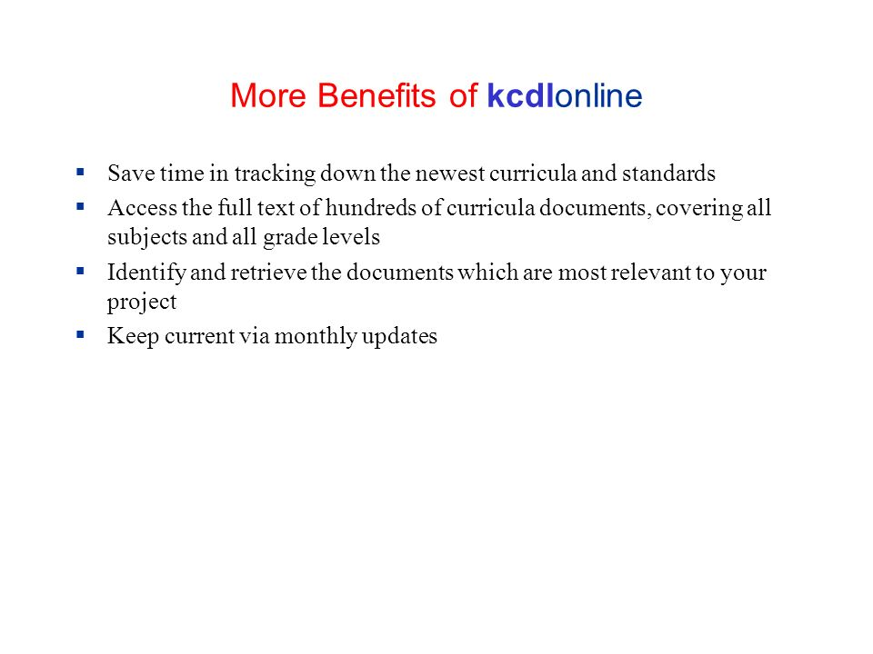 More Benefits of kcdlonline Save time in tracking down the newest curricula and standards Access the full text of hundreds of curricula documents, covering all subjects and all grade levels Identify and retrieve the documents which are most relevant to your project Keep current via monthly updates