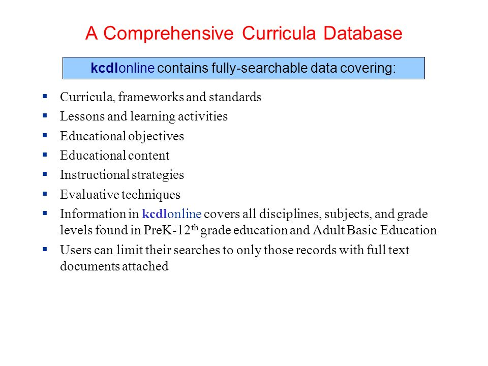 A Comprehensive Curricula Database Curricula, frameworks and standards Lessons and learning activities Educational objectives Educational content Instructional strategies Evaluative techniques Information in kcdlonline covers all disciplines, subjects, and grade levels found in PreK-12 th grade education and Adult Basic Education Users can limit their searches to only those records with full text documents attached kcdlonline contains fully-searchable data covering: