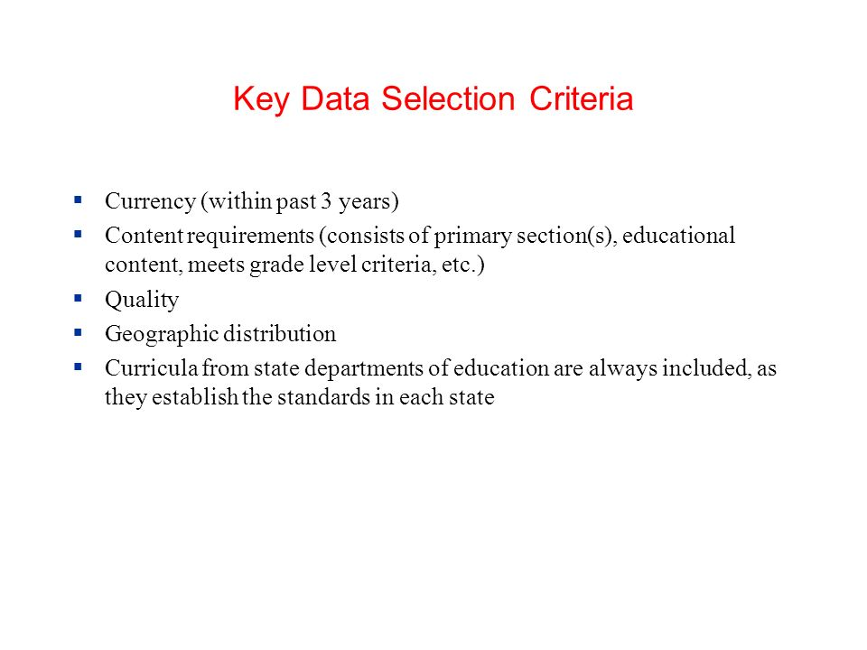Key Data Selection Criteria Currency (within past 3 years) Content requirements (consists of primary section(s), educational content, meets grade level criteria, etc.) Quality Geographic distribution Curricula from state departments of education are always included, as they establish the standards in each state