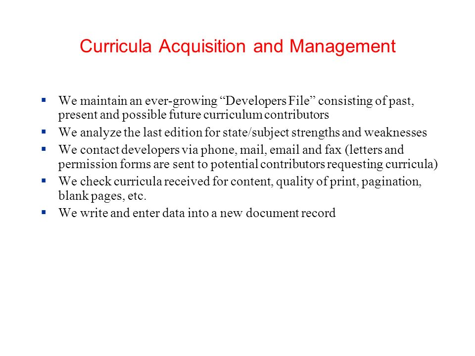 Curricula Acquisition and Management We maintain an ever-growing Developers File consisting of past, present and possible future curriculum contributors We analyze the last edition for state/subject strengths and weaknesses We contact developers via phone, mail,  and fax (letters and permission forms are sent to potential contributors requesting curricula) We check curricula received for content, quality of print, pagination, blank pages, etc.