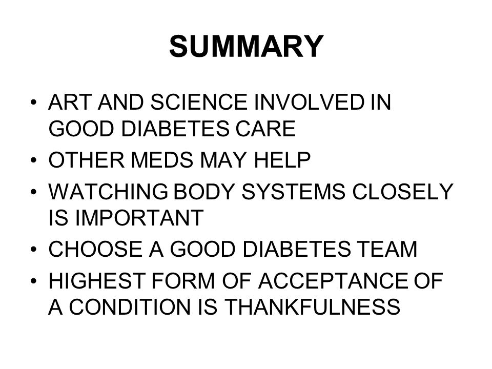 SUMMARY ART AND SCIENCE INVOLVED IN GOOD DIABETES CARE OTHER MEDS MAY HELP WATCHING BODY SYSTEMS CLOSELY IS IMPORTANT CHOOSE A GOOD DIABETES TEAM HIGHEST FORM OF ACCEPTANCE OF A CONDITION IS THANKFULNESS
