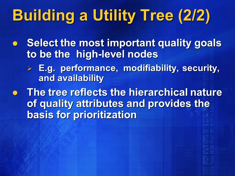 Building a Utility Tree (2/2) Select the most important quality goals to be the high-level nodes Select the most important quality goals to be the high-level nodes E.g.