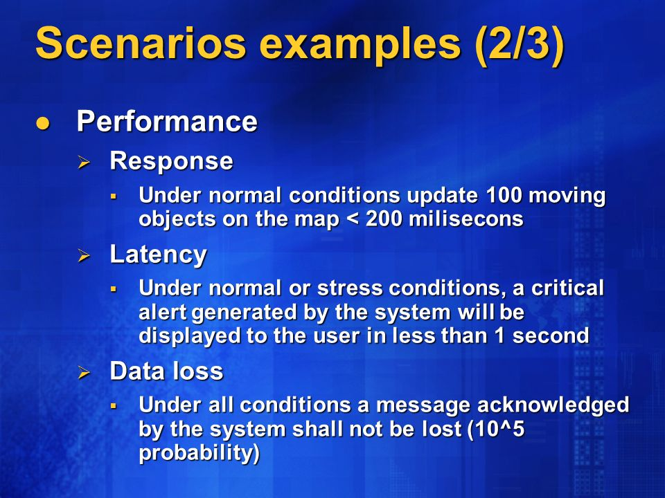 Scenarios examples (2/3) Performance Performance Response Response Under normal conditions update 100 moving objects on the map < 200 milisecons Under normal conditions update 100 moving objects on the map < 200 milisecons Latency Latency Under normal or stress conditions, a critical alert generated by the system will be displayed to the user in less than 1 second Under normal or stress conditions, a critical alert generated by the system will be displayed to the user in less than 1 second Data loss Data loss Under all conditions a message acknowledged by the system shall not be lost (10^5 probability) Under all conditions a message acknowledged by the system shall not be lost (10^5 probability)