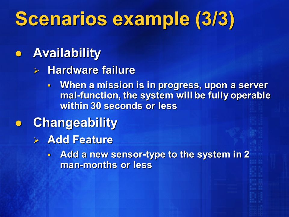 Scenarios example (3/3) Availability Availability Hardware failure Hardware failure When a mission is in progress, upon a server mal-function, the system will be fully operable within 30 seconds or less When a mission is in progress, upon a server mal-function, the system will be fully operable within 30 seconds or less Changeability Changeability Add Feature Add Feature Add a new sensor-type to the system in 2 man-months or less Add a new sensor-type to the system in 2 man-months or less