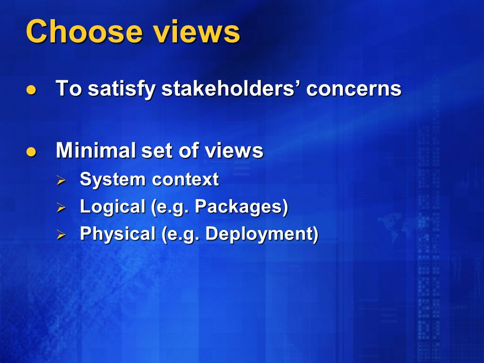 Choose views To satisfy stakeholders concerns To satisfy stakeholders concerns Minimal set of views Minimal set of views System context System context Logical (e.g.