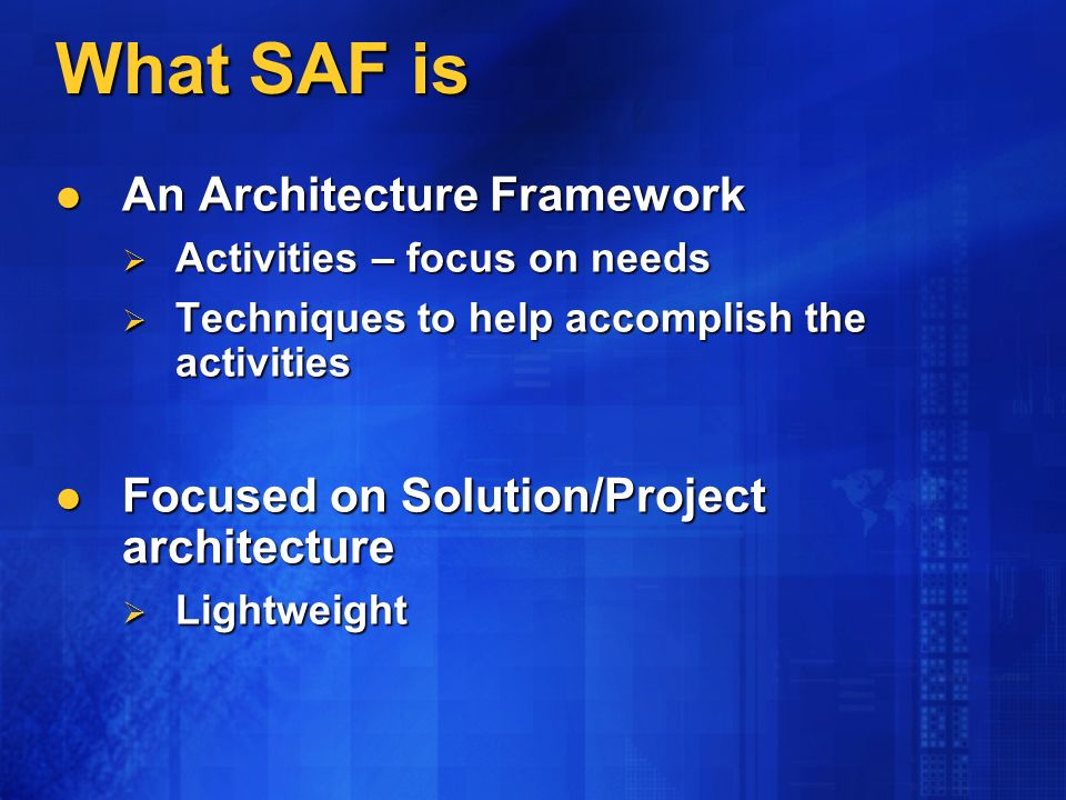 What SAF is An Architecture Framework An Architecture Framework Activities – focus on needs Activities – focus on needs Techniques to help accomplish the activities Techniques to help accomplish the activities Focused on Solution/Project architecture Focused on Solution/Project architecture Lightweight Lightweight