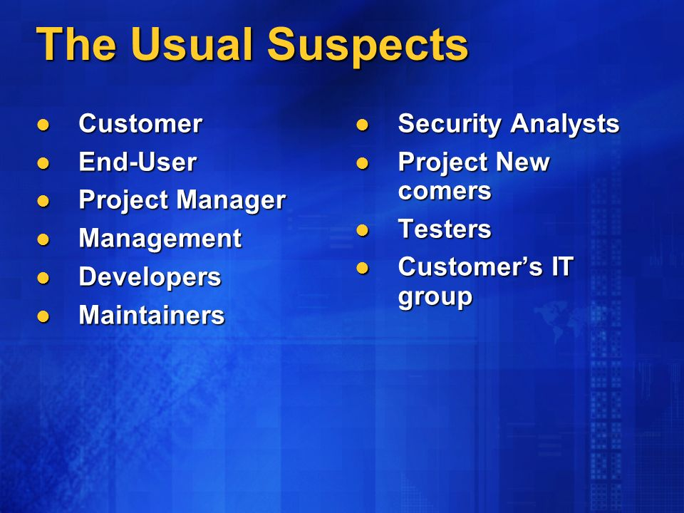 The Usual Suspects Customer Customer End-User End-User Project Manager Project Manager Management Management Developers Developers Maintainers Maintainers Security Analysts Security Analysts Project New comers Project New comers Testers Testers Customers IT group Customers IT group