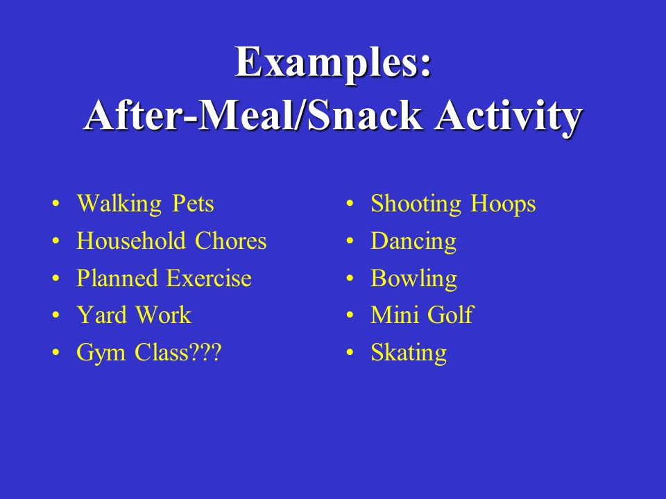 Examples: After-Meal/Snack Activity Walking Pets Household Chores Planned Exercise Yard Work Gym Class .