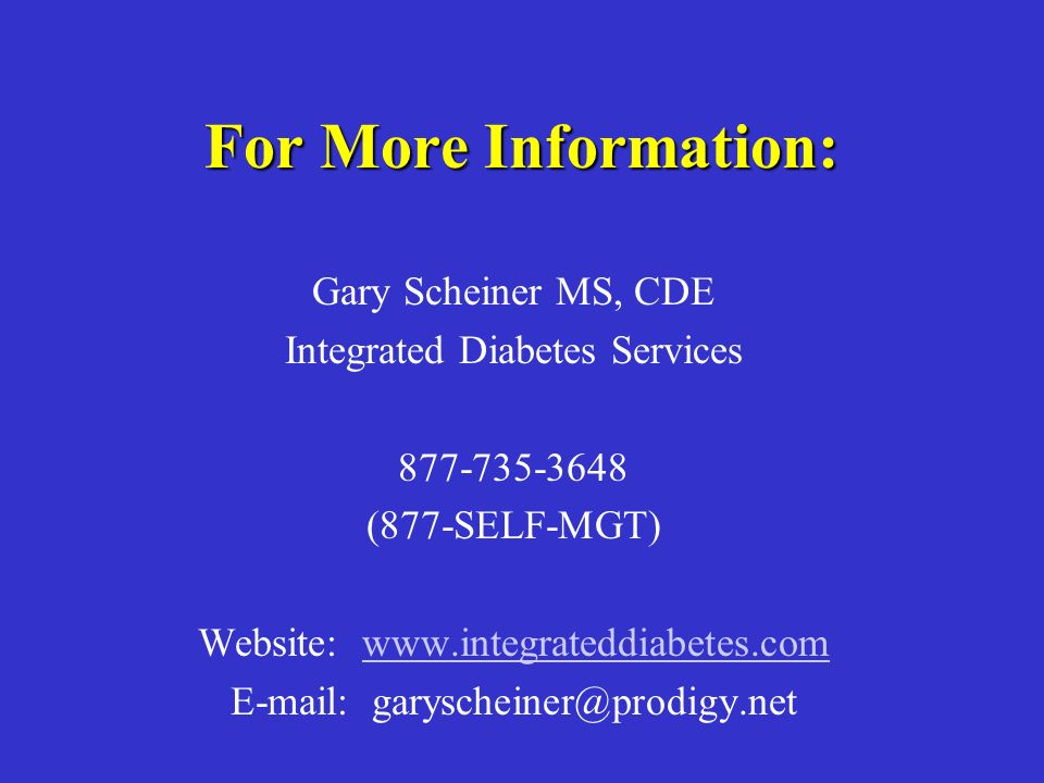 For More Information: Gary Scheiner MS, CDE Integrated Diabetes Services 877-735-3648 (877-SELF-MGT) Website: www.integrateddiabetes.comwww.integrateddiabetes.com E-mail: garyscheiner@prodigy.net